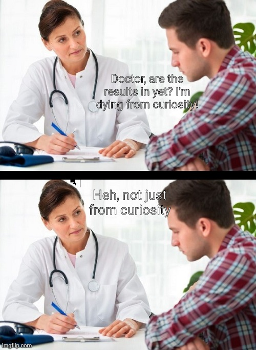 Oop- |  Doctor, are the results in yet? I'm dying from curiosity! Heh, not just from curiosity | image tagged in doctor and patient,funny,dark humor,memes | made w/ Imgflip meme maker