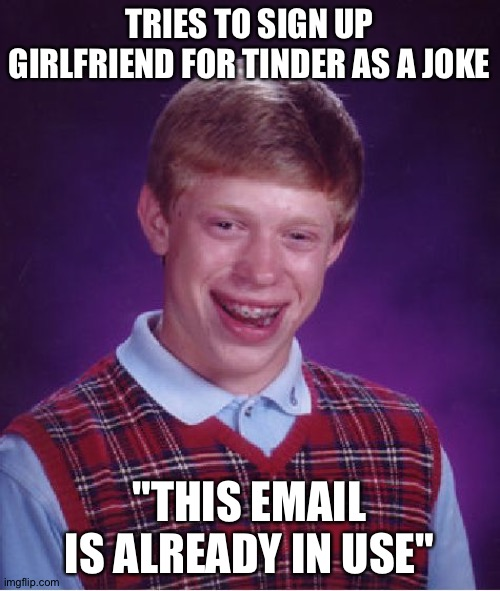 "NOOOOOOO |  TRIES TO SIGN UP GIRLFRIEND FOR TINDER AS A JOKE; ""THIS EMAIL IS ALREADY IN USE"" 