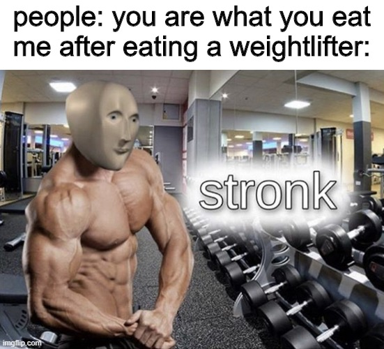 yum yum |  people: you are what you eat me after eating a weightlifter: | image tagged in meme man stronk | made w/ Imgflip meme maker