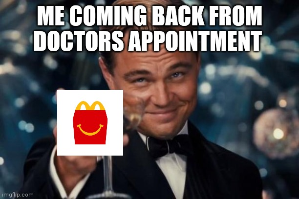 Leonardo Dicaprio Cheers Meme |  ME COMING BACK FROM DOCTORS APPOINTMENT | image tagged in memes,leonardo dicaprio cheers | made w/ Imgflip meme maker