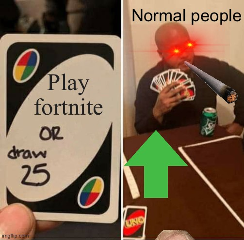 Bruh |  Normal people; Play fortnite | image tagged in memes,uno draw 25 cards | made w/ Imgflip meme maker