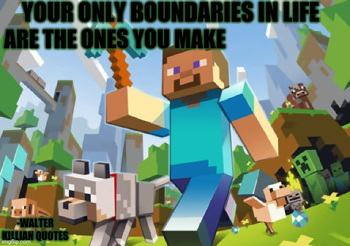 Minecraft  |  YOUR ONLY BOUNDARIES IN LIFE; ARE THE ONES YOU MAKE; -WALTER KILLIAN QUOTES | image tagged in minecraft,walter killia  quotes,axwolf quotes | made w/ Imgflip meme maker