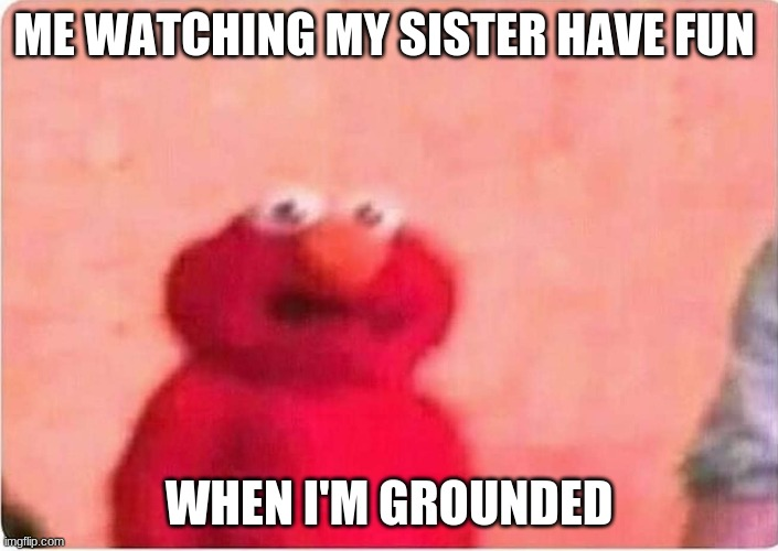 Sickened elmo |  ME WATCHING MY SISTER HAVE FUN; WHEN I'M GROUNDED | image tagged in sickened elmo | made w/ Imgflip meme maker