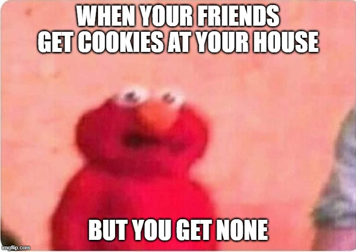 cookie |  WHEN YOUR FRIENDS GET COOKIES AT YOUR HOUSE; BUT YOU GET NONE | image tagged in sickened elmo | made w/ Imgflip meme maker