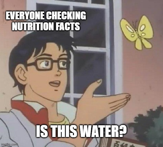 Is This A Pigeon Meme | EVERYONE CHECKING NUTRITION FACTS IS THIS WATER? | image tagged in memes,is this a pigeon | made w/ Imgflip meme maker