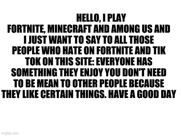 Blank White Template |  HELLO, I PLAY FORTNITE, MINECRAFT AND AMONG US AND I JUST WANT TO SAY TO ALL THOSE PEOPLE WHO HATE ON FORTNITE AND TIK TOK ON THIS SITE: EVERYONE HAS SOMETHING THEY ENJOY YOU DON'T NEED TO BE MEAN TO OTHER PEOPLE BECAUSE THEY LIKE CERTAIN THINGS. HAVE A GOOD DAY | image tagged in blank white template,tiktok,tik tok,among us,minecraft,fortnite | made w/ Imgflip meme maker