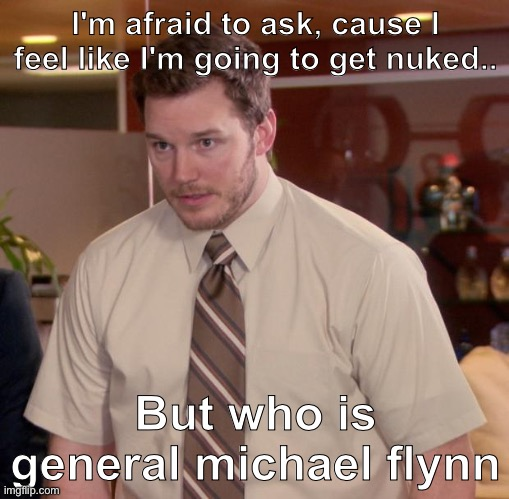 Afraid To Ask Andy Meme | I'm afraid to ask, cause I feel like I'm going to get nuked.. But who is general michael flynn | image tagged in memes,afraid to ask andy | made w/ Imgflip meme maker