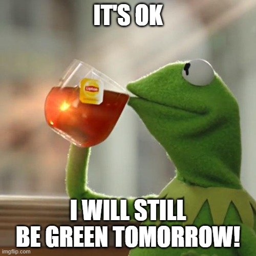 Still GREEN |  IT'S OK; I WILL STILL BE GREEN TOMORROW! | image tagged in memes,but that's none of my business,kermit the frog | made w/ Imgflip meme maker