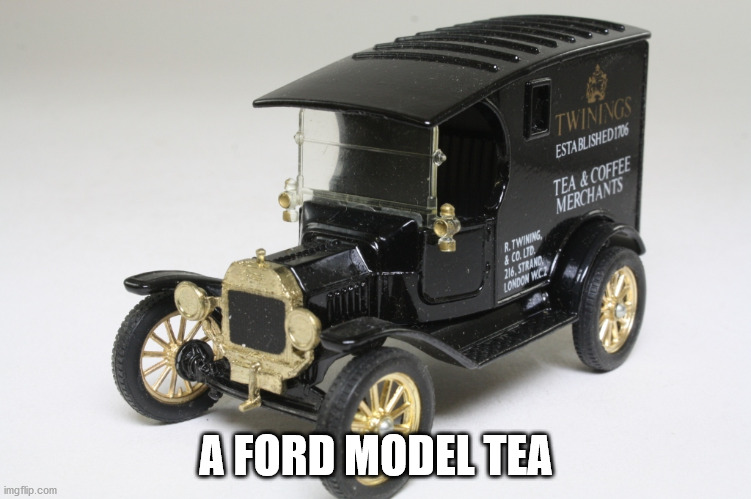 Ford Model Tea |  A FORD MODEL TEA | image tagged in ford,ford model t,tea,twinings | made w/ Imgflip meme maker