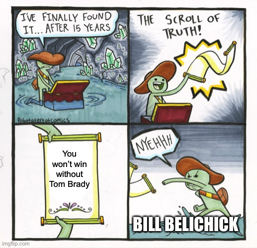 Bill before the season started. |  You won't win without Tom Brady; BILL BELICHICK | image tagged in memes,the scroll of truth,funny,bill belichick,new england patriots,tom brady | made w/ Imgflip meme maker