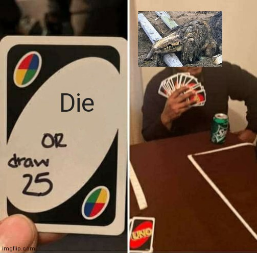 UNO Draw 25 Cards |  Die | image tagged in memes,uno draw 25 cards,682,scp 682,scp,scp meme | made w/ Imgflip meme maker