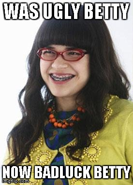 WAS UGLY BETTY NOW BADLUCK BETTY | image tagged in bad luck betty,AdviceAnimals | made w/ Imgflip meme maker