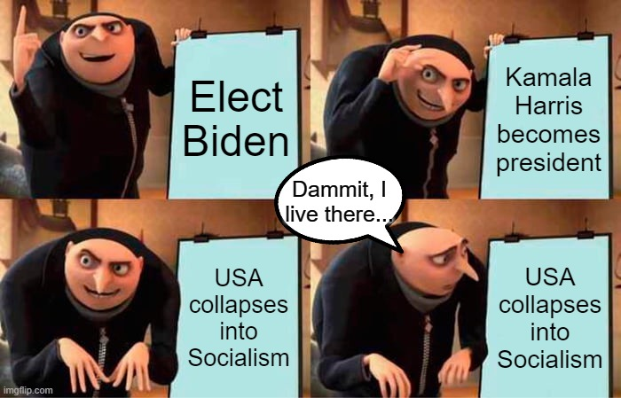 The dems' plan for self-destruction |  Elect Biden; Kamala Harris becomes president; Dammit, I live there... USA collapses into Socialism; USA collapses into Socialism | image tagged in memes,gru's plan,democrats,liberals | made w/ Imgflip meme maker