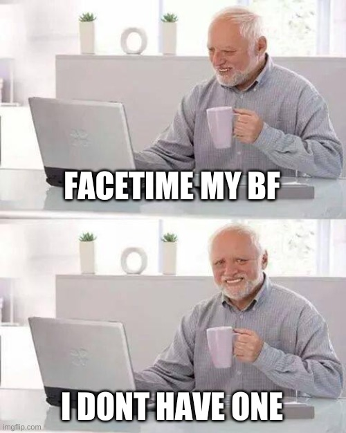 Hide the Pain Harold Meme | FACETIME MY BF I DON'T HAVE ONE | image tagged in memes,hide the pain harold | made w/ Imgflip meme maker