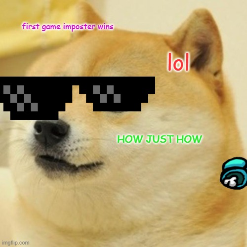 Doge |  first game imposter wins; lol; HOW JUST HOW | image tagged in memes,doge | made w/ Imgflip meme maker