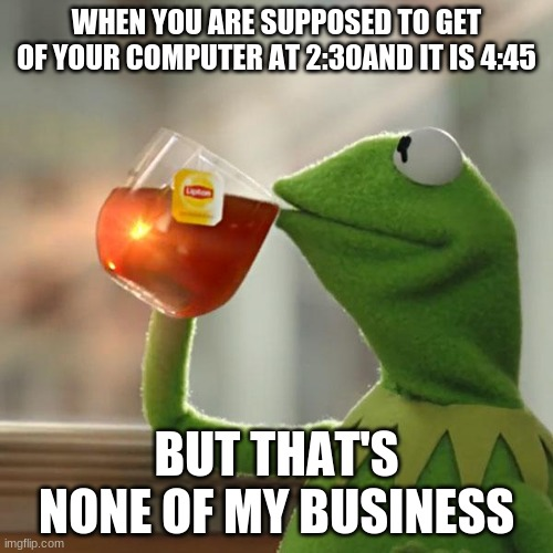 oop- |  WHEN YOU ARE SUPPOSED TO GET OF YOUR COMPUTER AT 2:30AND IT IS 4:45; BUT THAT'S NONE OF MY BUSINESS | image tagged in memes,but that's none of my business,kermit the frog | made w/ Imgflip meme maker