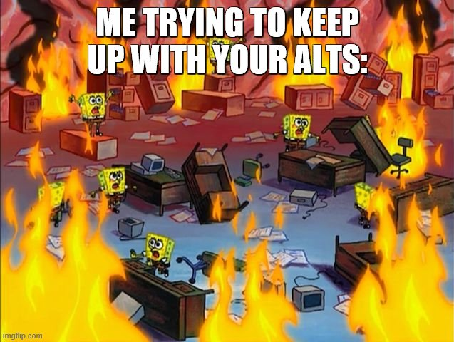 its so confusing lol |  ME TRYING TO KEEP UP WITH YOUR ALTS: | image tagged in spongebob fire | made w/ Imgflip meme maker