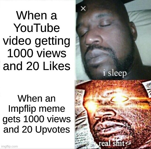 Sleeping Shaq |  When a YouTube video getting 1000 views and 20 Likes; When an Impflip meme gets 1000 views and 20 Upvotes | image tagged in memes,sleeping shaq | made w/ Imgflip meme maker