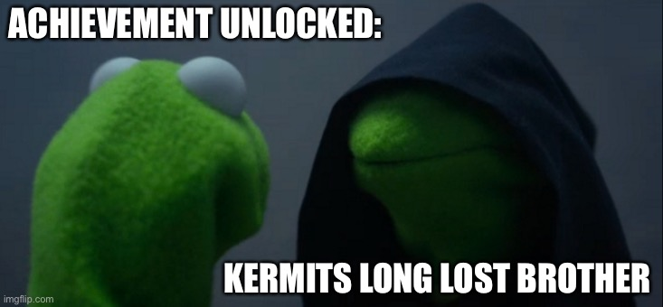 Evil Kermit |  ACHIEVEMENT UNLOCKED:; KERMITS LONG LOST BROTHER | image tagged in memes,evil kermit | made w/ Imgflip meme maker