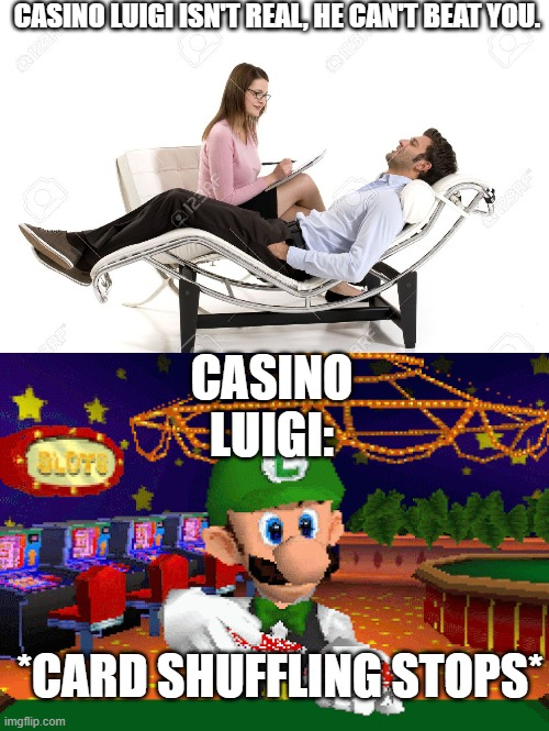 Casino Luigi is Inevitable. |  CASINO LUIGI ISN'T REAL, HE CAN'T BEAT YOU. CASINO LUIGI:; *CARD SHUFFLING STOPS* | image tagged in therapist,luigi,memes,funny,pizza time stops | made w/ Imgflip meme maker