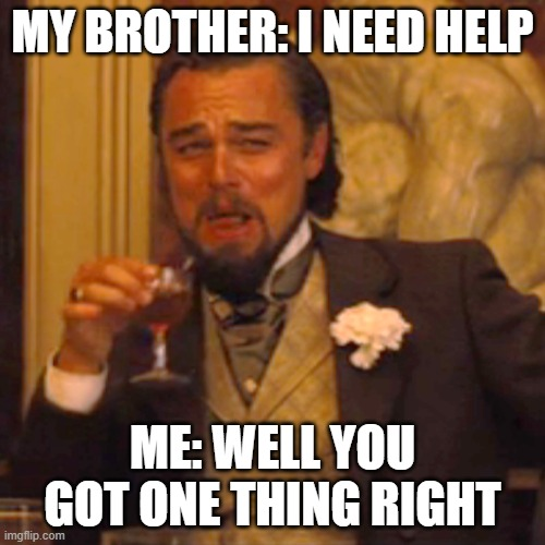 lel |  MY BROTHER: I NEED HELP; ME: WELL YOU GOT ONE THING RIGHT | image tagged in memes,laughing leo | made w/ Imgflip meme maker