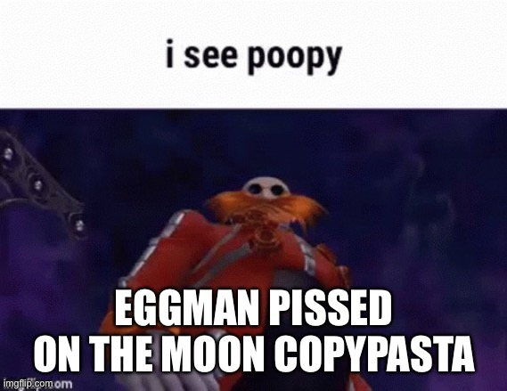 EGGMAN PISSED ON THE MOON COPYPASTA | made w/ Imgflip meme maker