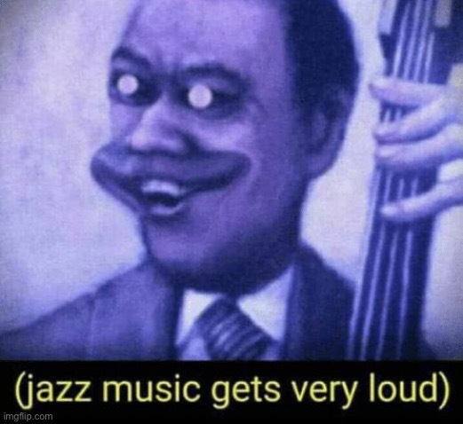 Jazz music gets very loud | image tagged in jazz music gets very loud | made w/ Imgflip meme maker