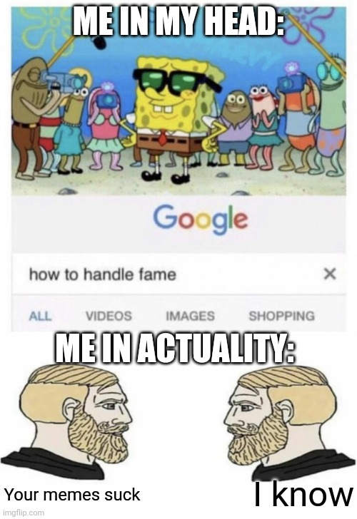 ME IN MY HEAD:; ME IN ACTUALITY:; I know; Your memes suck | image tagged in how to handle fame,boys vs girls | made w/ Imgflip meme maker