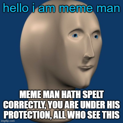 meme man |  hello i am meme man; MEME MAN HATH SPELT CORRECTLY, YOU ARE UNDER HIS PROTECTION, ALL WHO SEE THIS | image tagged in meme man,blessings,original meme,oh wow are you actually reading these tags,meme man has spelt correctly | made w/ Imgflip meme maker