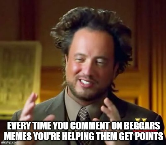 You are still giving them points |  EVERY TIME YOU COMMENT ON BEGGARS MEMES YOU'RE HELPING THEM GET POINTS | image tagged in memes,ancient aliens,upvote begging,true | made w/ Imgflip meme maker