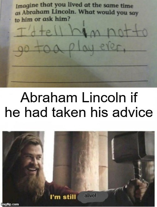 Well, he could've at least lived to see the end of the 1800s |  Abraham Lincoln if he had taken his advice; alive! | image tagged in i'm still worthy,historical meme,history,abraham lincoln,memes | made w/ Imgflip meme maker