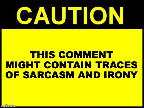 Sarcasm and irony |  THIS COMMENT MIGHT CONTAIN TRACES OF SARCASM AND IRONY | image tagged in caution,sarcasm,irony,comment | made w/ Imgflip meme maker