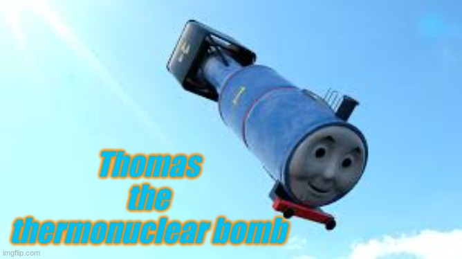 He do be thermonuclear tho |  Thomas the thermonuclear bomb | image tagged in r i p | made w/ Imgflip meme maker