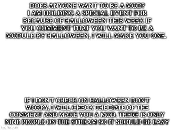 Want to be a mod? |  DOES ANYONE WANT TO BE A MOD? I AM HOLDING A SPECIAL EVENT FOR BECAUSE OF HALLOWEEN THIS WEEK IF YOU COMMENT THAT YOU WANT TO BE A MODULE BY HALLOWEEN, I WILL MAKE YOU ONE. IF I DON'T CHECK ON HALLOWEEN DON'T WORRY, I WILL CHECK THE DATE OF THE COMMENT AND MAKE YOU A MOD. THERE IS ONLY NINE PEOPLE ON THE STREAM SO IT SHOULD BE EASY | image tagged in blank white template,moderators | made w/ Imgflip meme maker