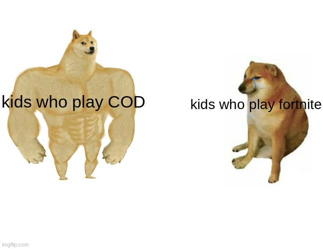 fortnite is for the weak |  kids who play COD; kids who play fortnite | image tagged in memes,buff doge vs cheems | made w/ Imgflip meme maker