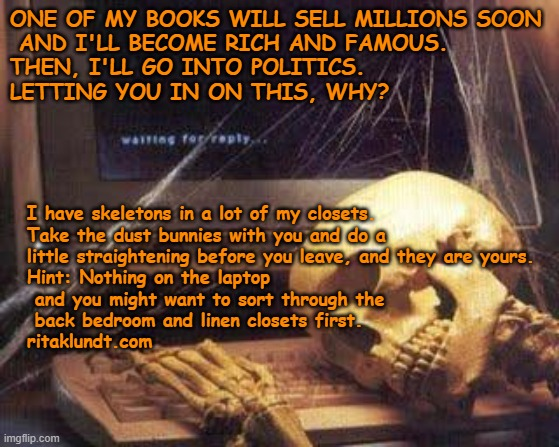 Waiting Skull |  ONE OF MY BOOKS WILL SELL MILLIONS SOON  AND I'LL BECOME RICH AND FAMOUS. THEN, I'LL GO INTO POLITICS.  LETTING YOU IN ON THIS, WHY? I have skeletons in a lot of my closets.   Take the dust bunnies with you and do a little straightening before you leave, and they are yours.   Hint: Nothing on the laptop  and you might want to sort through the  back bedroom and linen closets first.   ritaklundt.com | image tagged in waiting skull | made w/ Imgflip meme maker