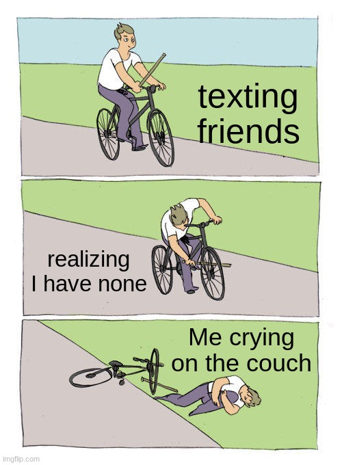 What Friends? |  texting friends; realizing I have none; Me crying on the couch | image tagged in memes,bike fall,friends | made w/ Imgflip meme maker