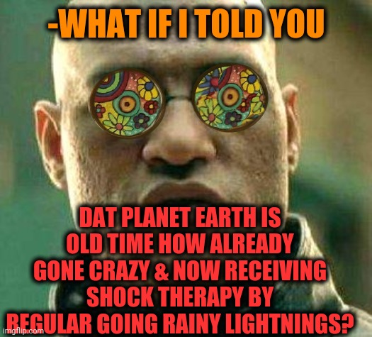 -Please, no more sleeping pillow! |  -WHAT IF I TOLD YOU; DAT PLANET EARTH IS OLD TIME HOW ALREADY GONE CRAZY & NOW RECEIVING SHOCK THERAPY BY REGULAR GOING RAINY LIGHTNINGS? | image tagged in acid kicks in morpheus,planet,flat earth,jack nicholson crazy hair,shocked face,couples therapy | made w/ Imgflip meme maker