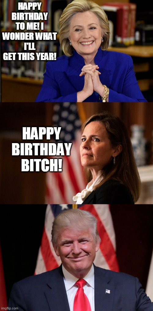 HAPPY BIRTHDAY TO ME! I WONDER WHAT I'LL GET THIS YEAR! HAPPY BIRTHDAY BITCH! | image tagged in memes,hillary clinton,supreme court,donald trump,election 2020,happy birthday | made w/ Imgflip meme maker