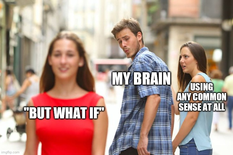 "Distracted Boyfriend |  MY BRAIN; USING ANY COMMON SENSE AT ALL; ""BUT WHAT IF"" 
