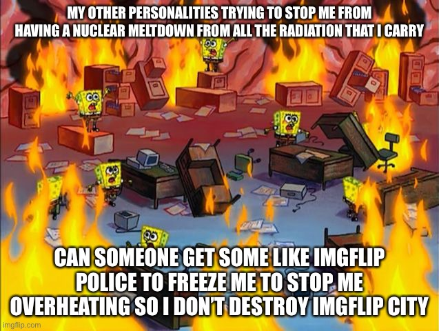They have to freeze me |  MY OTHER PERSONALITIES TRYING TO STOP ME FROM HAVING A NUCLEAR MELTDOWN FROM ALL THE RADIATION THAT I CARRY; CAN SOMEONE GET SOME LIKE IMGFLIP POLICE TO FREEZE ME TO STOP ME OVERHEATING SO I DON'T DESTROY IMGFLIP CITY | image tagged in spongebob fire | made w/ Imgflip meme maker