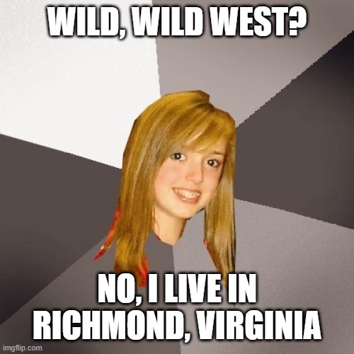 Musically Oblivious 8th Grader |  WILD, WILD WEST? NO, I LIVE IN RICHMOND, VIRGINIA | image tagged in memes,musically oblivious 8th grader,funny,meme,80s music,music meme | made w/ Imgflip meme maker