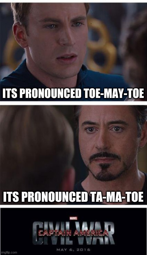 [insert title that refreces meme] |  ITS PRONOUNCED TOE-MAY-TOE; ITS PRONOUNCED TA-MA-TOE | image tagged in memes,marvel civil war 1,food,pronunciation | made w/ Imgflip meme maker