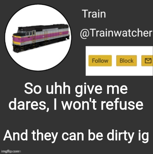 Trainwatcher Announcement |  So uhh give me dares, I won't refuse; And they can be dirty ig | image tagged in trainwatcher announcement | made w/ Imgflip meme maker