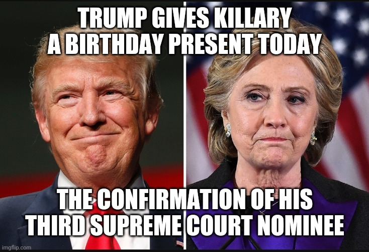 Birthday present |  TRUMP GIVES KILLARY A BIRTHDAY PRESENT TODAY; THE CONFIRMATION OF HIS THIRD SUPREME COURT NOMINEE | image tagged in happy birthday | made w/ Imgflip meme maker