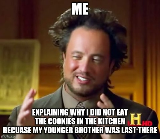 Ancient Aliens |  ME; EXPLAINING WHY I DID NOT EAT THE COOKIES IN THE KITCHEN BECUASE MY YOUNGER BROTHER WAS LAST THERE | image tagged in memes,ancient aliens | made w/ Imgflip meme maker