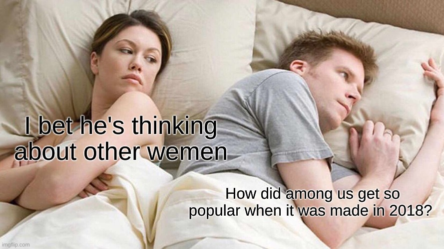 I Bet He's Thinking About Other Women |  I bet he's thinking about other wemen; How did among us get so popular when it was made in 2018? | image tagged in memes,i bet he's thinking about other women | made w/ Imgflip meme maker