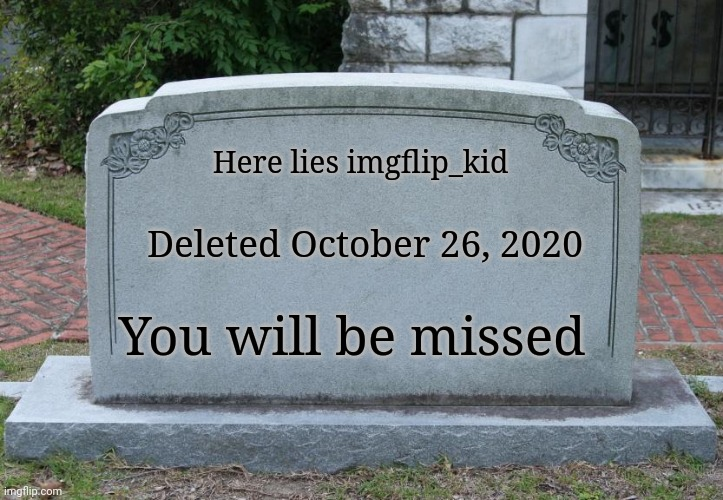 Gravestone correct text |  Here lies imgflip_kid; Deleted October 26, 2020; You will be missed | image tagged in gravestone correct text | made w/ Imgflip meme maker