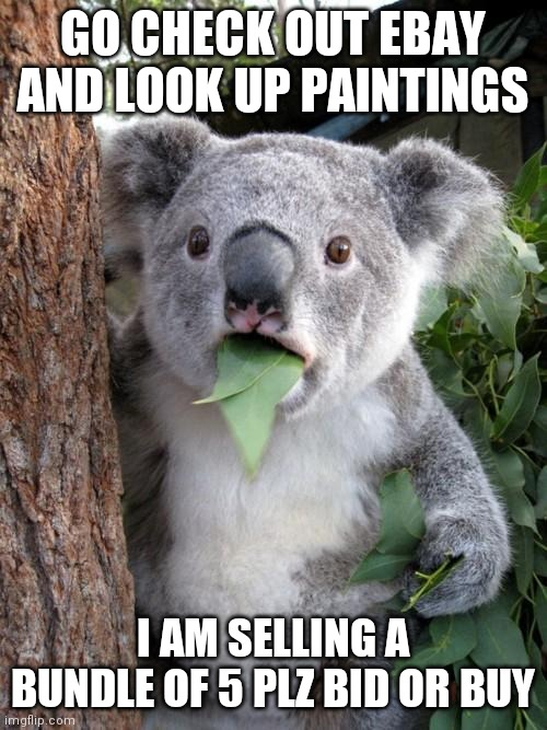 Seriously guys and gals plz check this out it will help me out a lot |  GO CHECK OUT EBAY AND LOOK UP PAINTINGS; I AM SELLING A BUNDLE OF 5 PLZ BID OR BUY | image tagged in memes,surprised koala | made w/ Imgflip meme maker