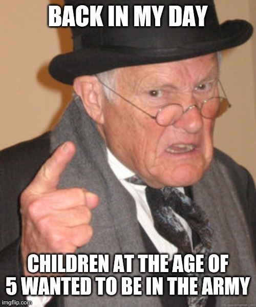 Back In My Day Meme | BACK IN MY DAY CHILDREN AT THE AGE OF 5 WANTED TO BE IN THE ARMY | image tagged in memes,back in my day | made w/ Imgflip meme maker